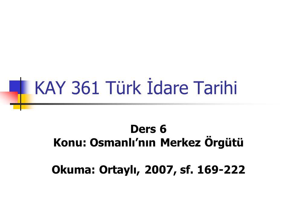 KAY 361 Türk İdare Tarihi Ders 6 Konu: Osmanlı'nın Merkez Örgütü Okuma: Ortaylı, 2007, sf. 169-222