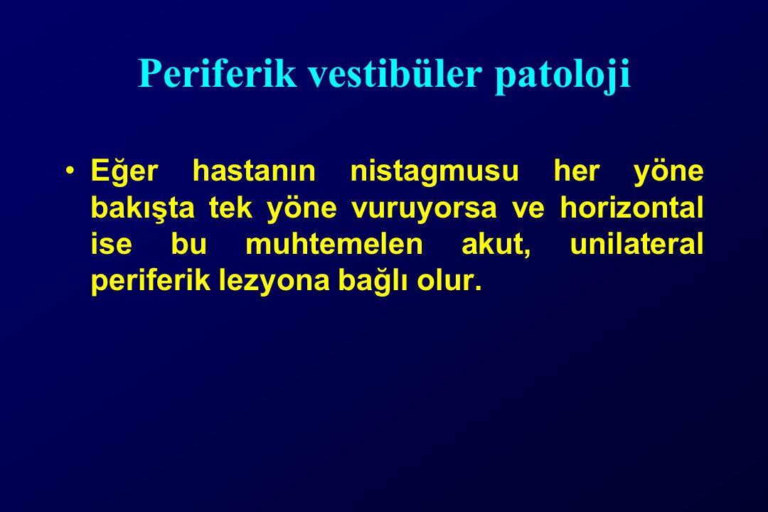 Periferik vestibüler patoloji Eğer hastanın nistagmusu her yöne bakışta tek yöne vuruyorsa ve horizontal ise bu muhtemelen akut, unilateral periferik lezyona bağlı olur.