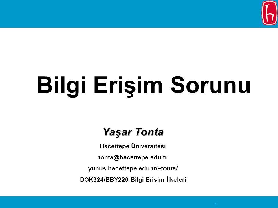 1 Bilgi Erişim Sorunu Yaşar Tonta Hacettepe Üniversitesi tonta@hacettepe.edu.tr yunus.hacettepe.edu.tr/~tonta/ DOK324/BBY220 Bilgi Erişim İlkeleri