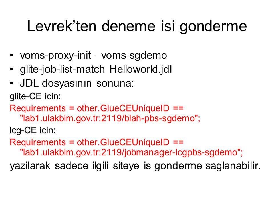 Levrek'ten deneme isi gonderme voms-proxy-init –voms sgdemo glite-job-list-match Helloworld.jdl JDL dosyasının sonuna: glite-CE icin: Requirements = other.GlueCEUniqueID == lab1.ulakbim.gov.tr:2119/blah-pbs-sgdemo ; lcg-CE icin: Requirements = other.GlueCEUniqueID == lab1.ulakbim.gov.tr:2119/jobmanager-lcgpbs-sgdemo ; yazilarak sadece ilgili siteye is gonderme saglanabilir.