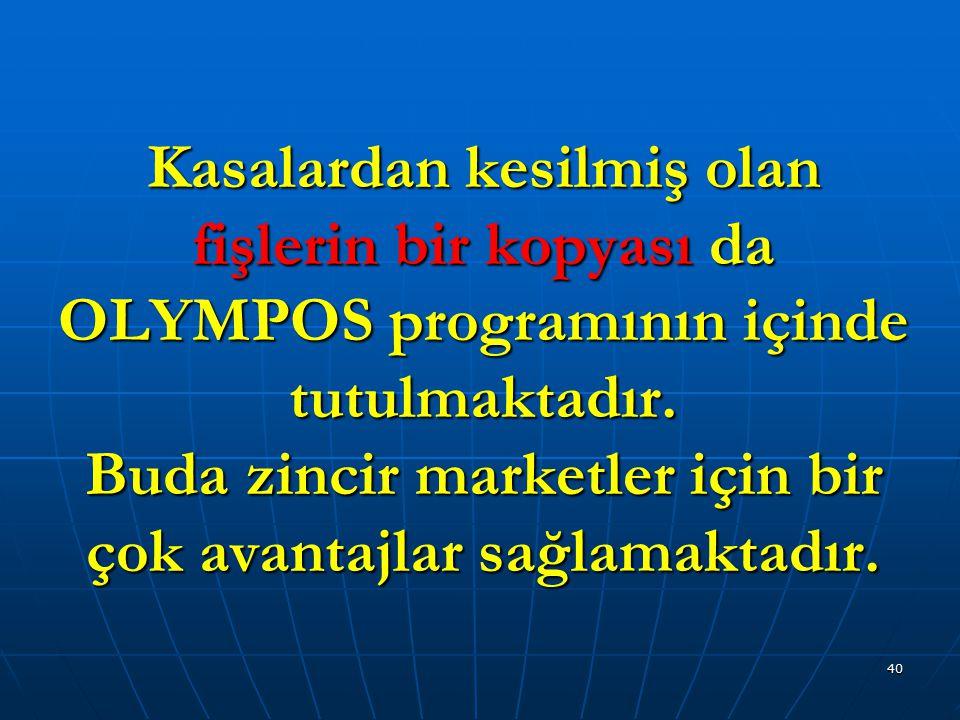 40 Kasalardan kesilmiş olan fişlerin bir kopyası da OLYMPOS programının içinde tutulmaktadır. Buda zincir marketler için bir çok avantajlar sağlamakta