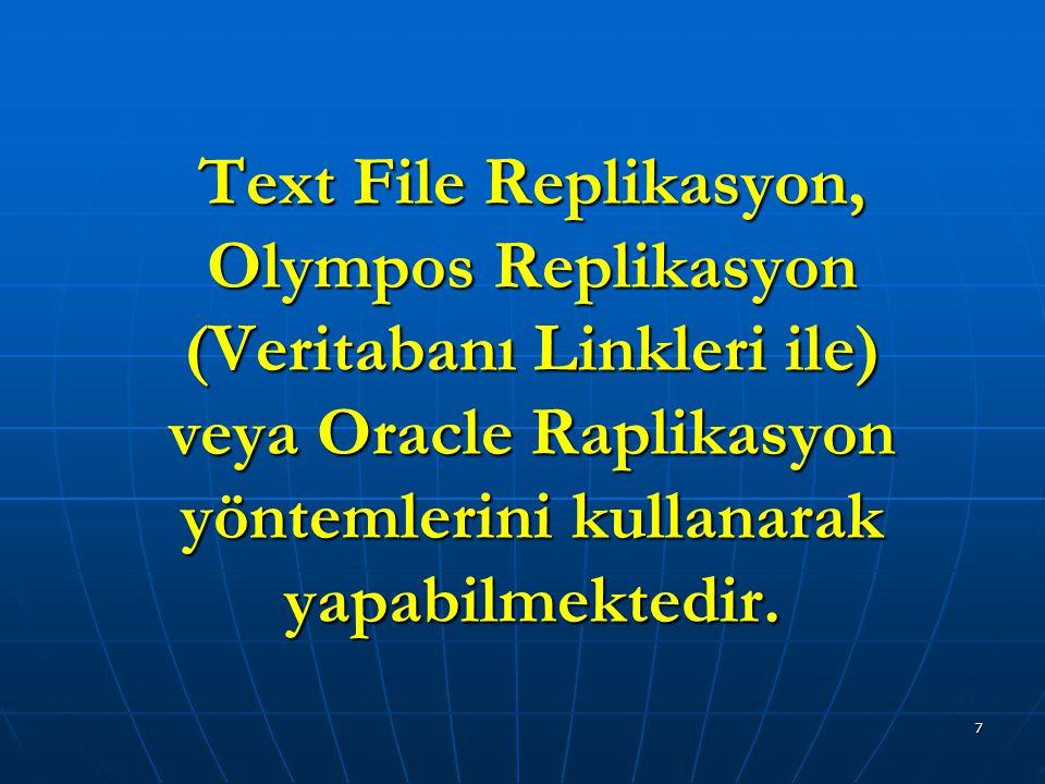 7 Text File Replikasyon, Olympos Replikasyon (Veritabanı Linkleri ile) veya Oracle Raplikasyon yöntemlerini kullanarak yapabilmektedir.