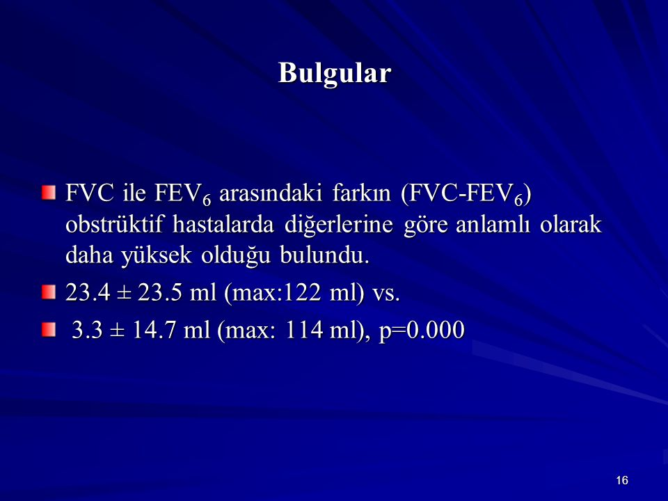 16 Bulgular FVC ile FEV 6 arasındaki farkın (FVC-FEV 6 ) obstrüktif hastalarda diğerlerine göre anlamlı olarak daha yüksek olduğu bulundu.