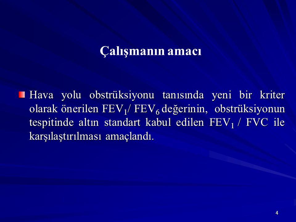 4 Çalışmanın amacı Hava yolu obstrüksiyonu tanısında yeni bir kriter olarak önerilen FEV 1 / FEV 6 değerinin, obstrüksiyonun tespitinde altın standart kabul edilen FEV 1 / FVC ile karşılaştırılması amaçlandı.