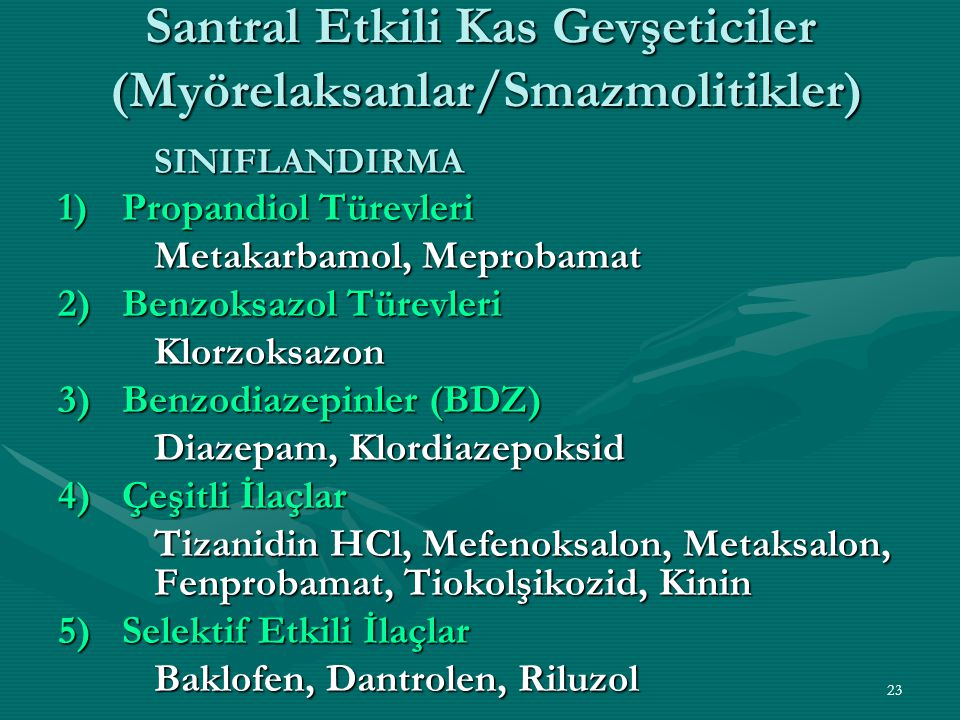 23 Santral Etkili Kas Gevşeticiler (Myörelaksanlar/Smazmolitikler) SINIFLANDIRMA 1)Propandiol Türevleri Metakarbamol, Meprobamat 2)Benzoksazol Türevleri Klorzoksazon 3)Benzodiazepinler (BDZ) Diazepam, Klordiazepoksid 4)Çeşitli İlaçlar Tizanidin HCl, Mefenoksalon, Metaksalon, Fenprobamat, Tiokolşikozid, Kinin 5)Selektif Etkili İlaçlar Baklofen, Dantrolen, Riluzol