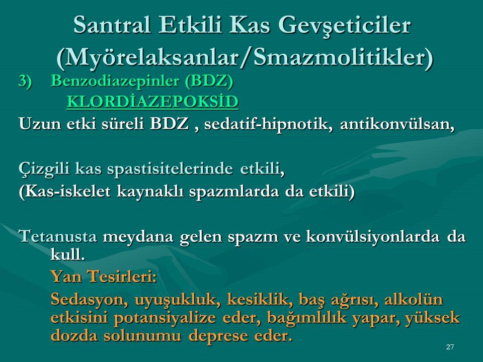 27 Santral Etkili Kas Gevşeticiler (Myörelaksanlar/Smazmolitikler) 3)Benzodiazepinler (BDZ) KLORDİAZEPOKSİD Uzun etki süreli BDZ, sedatif-hipnotik, antikonvülsan, Çizgili kas spastisitelerinde etkili, (Kas-iskelet kaynaklı spazmlarda da etkili) Tetanusta meydana gelen spazm ve konvülsiyonlarda da kull.