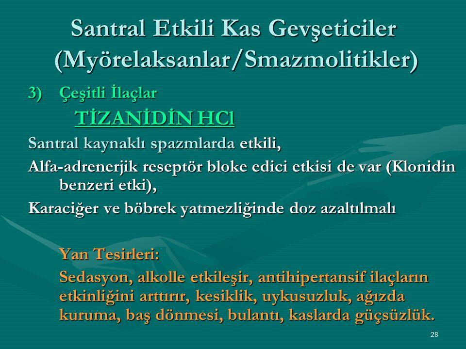 28 Santral Etkili Kas Gevşeticiler (Myörelaksanlar/Smazmolitikler) 3)Çeşitli İlaçlar TİZANİDİN HCl Santral kaynaklı spazmlarda etkili, Alfa-adrenerjik reseptör bloke edici etkisi de var (Klonidin benzeri etki), Karaciğer ve böbrek yatmezliğinde doz azaltılmalı Yan Tesirleri: Sedasyon, alkolle etkileşir, antihipertansif ilaçların etkinliğini arttırır, kesiklik, uykusuzluk, ağızda kuruma, baş dönmesi, bulantı, kaslarda güçsüzlük.