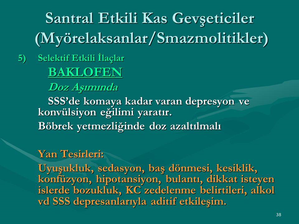 38 Santral Etkili Kas Gevşeticiler (Myörelaksanlar/Smazmolitikler) 5)Selektif Etkili İlaçlar BAKLOFEN Doz Aşımında SSS'de komaya kadar varan depresyon ve konvülsiyon eğilimi yaratır.