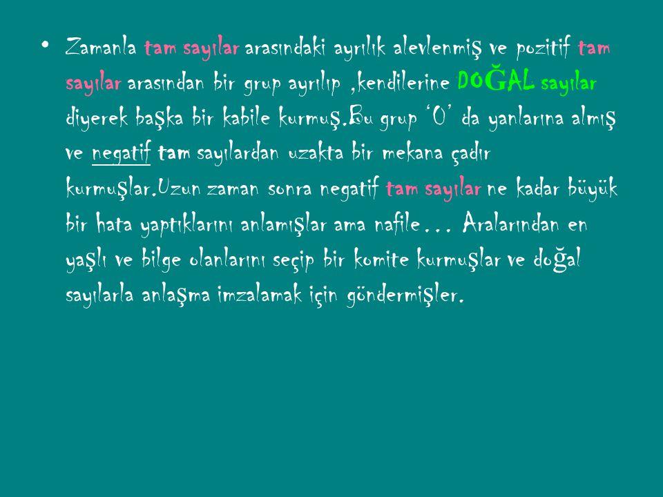 Zamanla tam sayılar arasındaki ayrılık alevlenmi ş ve pozitif tam sayılar arasından bir grup ayrılıp,kendilerine DO Ğ AL sayılar diyerek ba ş ka bir kabile kurmu ş.Bu grup '0' da yanlarına almı ş ve negatif tam sayılardan uzakta bir mekana çadır kurmu ş lar.Uzun zaman sonra negatif tam sayılar ne kadar büyük bir hata yaptıklarını anlamı ş lar ama nafile… Aralarından en ya ş lı ve bilge olanlarını seçip bir komite kurmu ş lar ve do ğ al sayılarla anla ş ma imzalamak için göndermi ş ler.