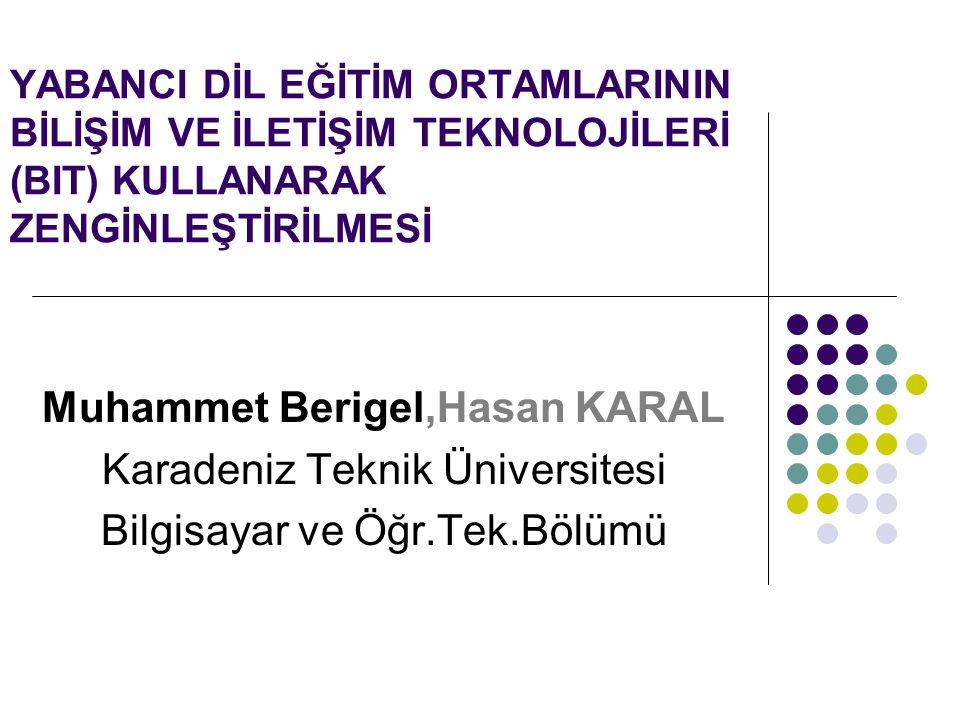 YABANCI DİL EĞİTİM ORTAMLARININ BİLİŞİM VE İLETİŞİM TEKNOLOJİLERİ (BIT) KULLANARAK ZENGİNLEŞTİRİLMESİ Muhammet Berigel,Hasan KARAL Karadeniz Teknik Üniversitesi Bilgisayar ve Öğr.Tek.Bölümü