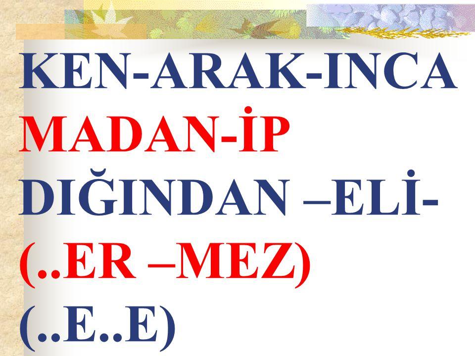KEN-ARAK-INCA MADAN-İP DIĞINDAN –ELİ- (..ER –MEZ) (..E..E)