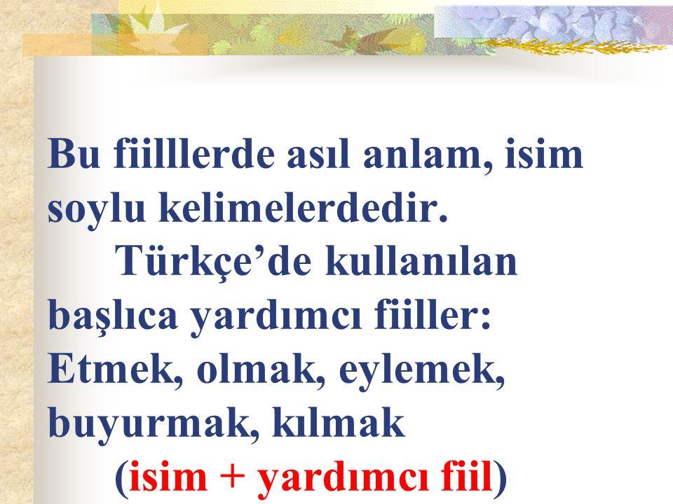 Bu fiilllerde asıl anlam, isim soylu kelimelerdedir. Türkçe'de kullanılan başlıca yardımcı fiiller: Etmek, olmak, eylemek, buyurmak, kılmak (isim + ya