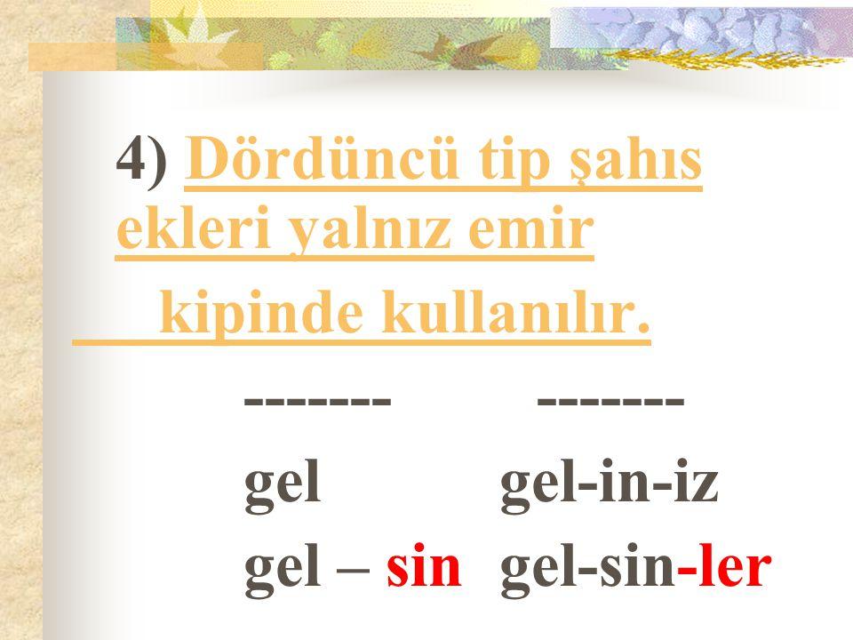 4) Dördüncü tip şahıs ekleri yalnız emir kipinde kullanılır. ------- ------- gelgel-in-iz gel – singel-sin-ler
