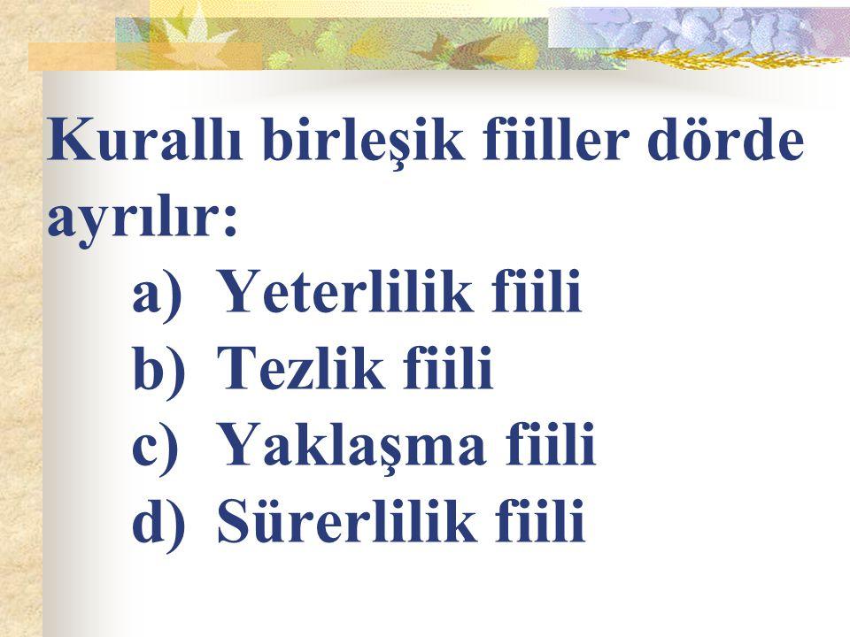 Kurallı birleşik fiiller dörde ayrılır: a)Yeterlilik fiili b)Tezlik fiili c)Yaklaşma fiili d)Sürerlilik fiili