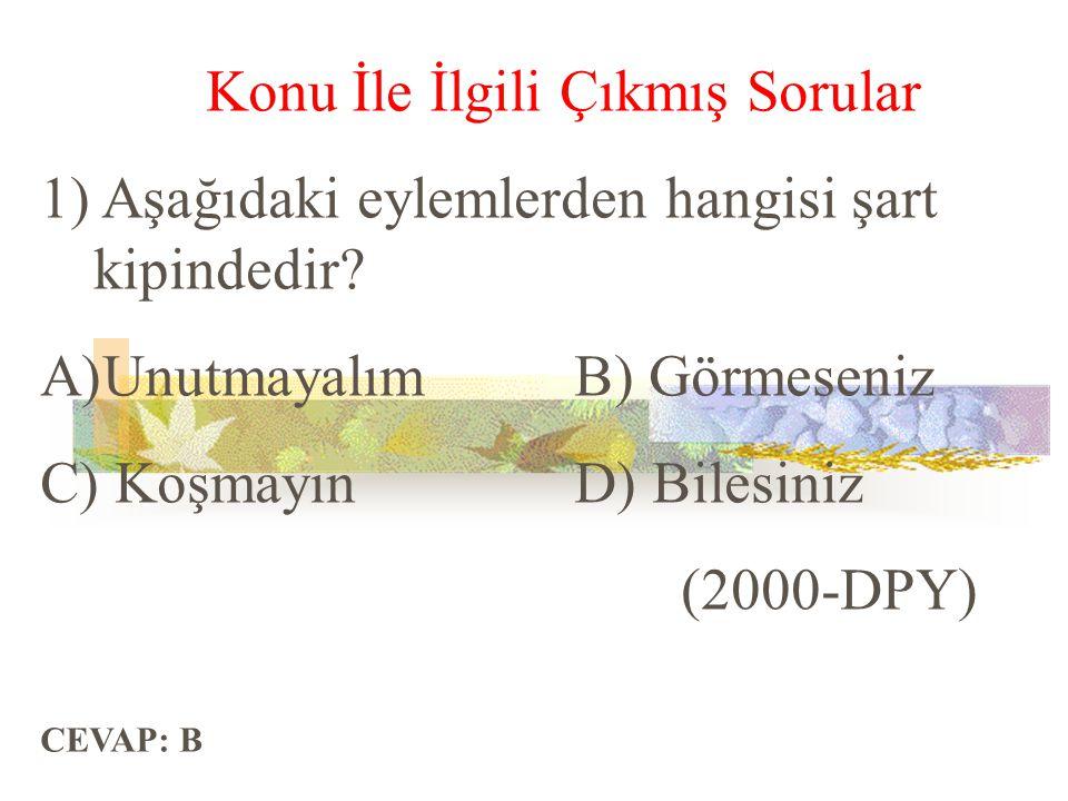 Konu İle İlgili Çıkmış Sorular 1) Aşağıdaki eylemlerden hangisi şart kipindedir? A)UnutmayalımB) Görmeseniz C) KoşmayınD) Bilesiniz (2000-DPY) CEVAP: