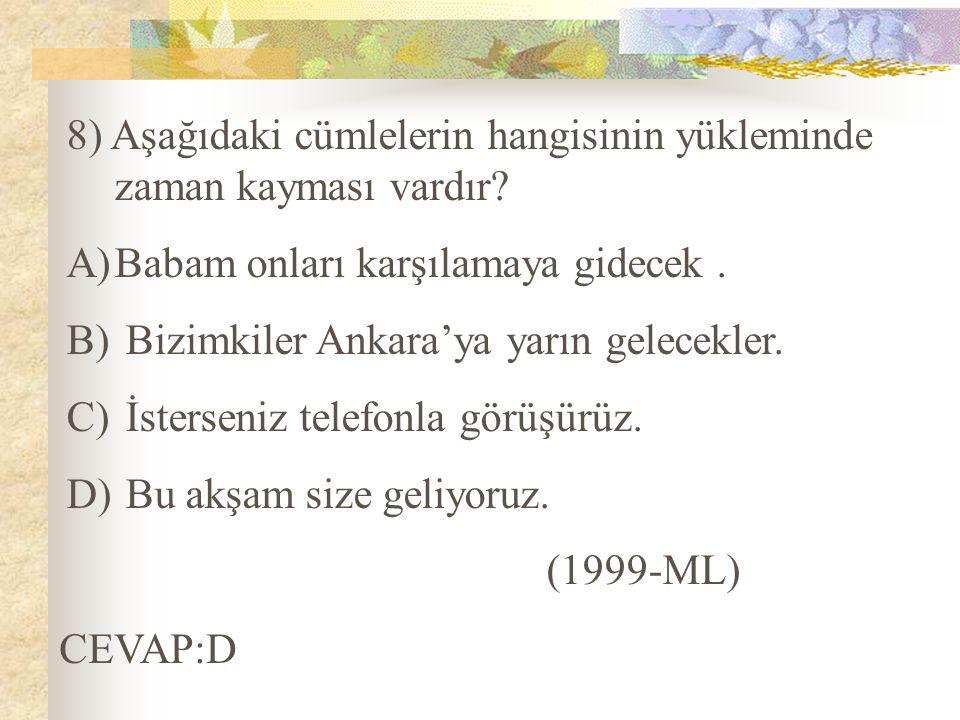 8) Aşağıdaki cümlelerin hangisinin yükleminde zaman kayması vardır? A)Babam onları karşılamaya gidecek. B) Bizimkiler Ankara'ya yarın gelecekler. C) İ