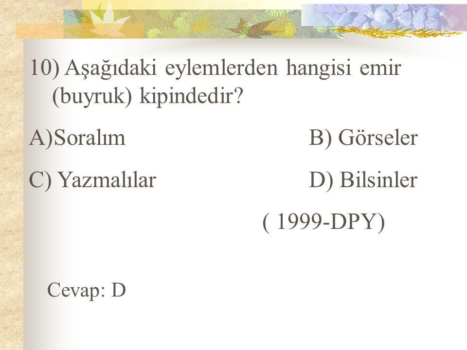 10) Aşağıdaki eylemlerden hangisi emir (buyruk) kipindedir? A)SoralımB) Görseler C) YazmalılarD) Bilsinler ( 1999-DPY) Cevap: D