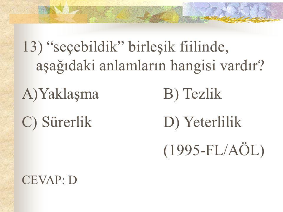 """13) """"seçebildik"""" birleşik fiilinde, aşağıdaki anlamların hangisi vardır? A)YaklaşmaB) Tezlik C) SürerlikD) Yeterlilik (1995-FL/AÖL) CEVAP: D"""