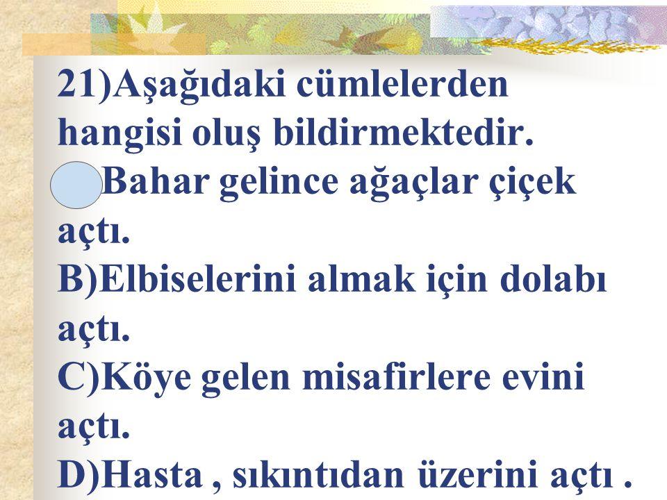 21)Aşağıdaki cümlelerden hangisi oluş bildirmektedir. A)Bahar gelince ağaçlar çiçek açtı. B)Elbiselerini almak için dolabı açtı. C)Köye gelen misafirl