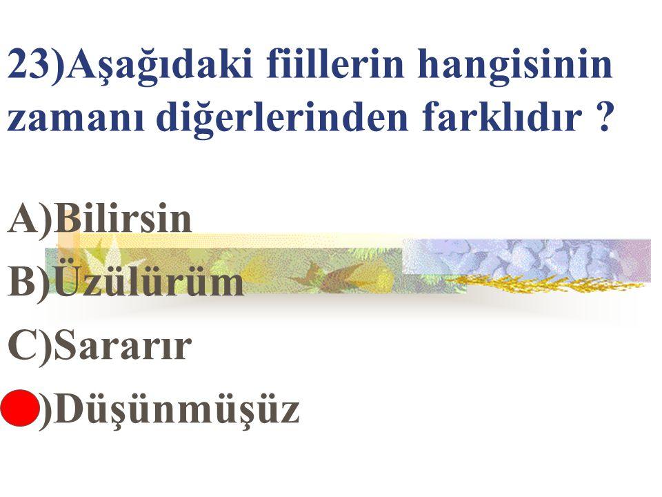 23)Aşağıdaki fiillerin hangisinin zamanı diğerlerinden farklıdır ? A)Bilirsin B)Üzülürüm C)Sararır D)Düşünmüşüz