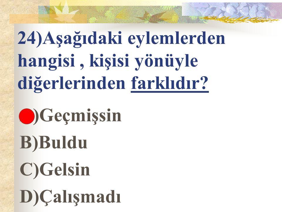 24)Aşağıdaki eylemlerden hangisi, kişisi yönüyle diğerlerinden farklıdır? A)Geçmişsin B)Buldu C)Gelsin D)Çalışmadı
