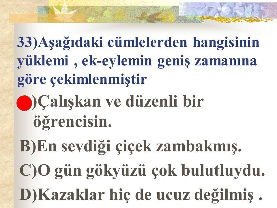 33)Aşağıdaki cümlelerden hangisinin yüklemi, ek-eylemin geniş zamanına göre çekimlenmiştir A)Çalışkan ve düzenli bir öğrencisin. B)En sevdiği çiçek za