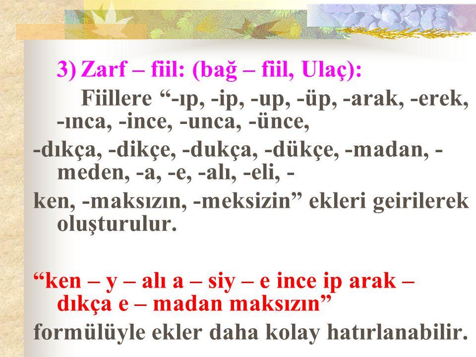 """3)Zarf – fiil: (bağ – fiil, Ulaç): Fiillere """"-ıp, -ip, -up, -üp, -arak, -erek, -ınca, -ince, -unca, -ünce, -dıkça, -dikçe, -dukça, -dükçe, -madan, - m"""
