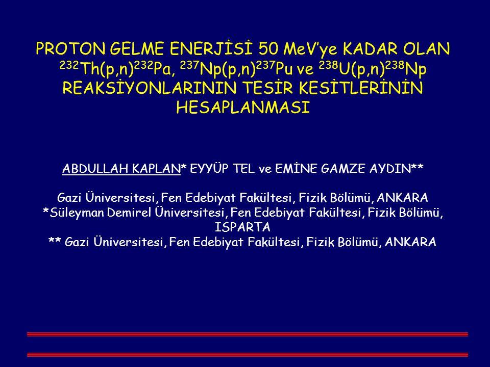 PROTON GELME ENERJİSİ 50 MeV'ye KADAR OLAN 232 Th(p,n) 232 Pa, 237 Np(p,n) 237 Pu ve 238 U(p,n) 238 Np REAKSİYONLARININ TESİR KESİTLERİNİN HESAPLANMASI ABDULLAH KAPLAN* EYYÜP TEL ve EMİNE GAMZE AYDIN** Gazi Üniversitesi, Fen Edebiyat Fakültesi, Fizik Bölümü, ANKARA *Süleyman Demirel Üniversitesi, Fen Edebiyat Fakültesi, Fizik Bölümü, ISPARTA ** Gazi Üniversitesi, Fen Edebiyat Fakültesi, Fizik Bölümü, ANKARA