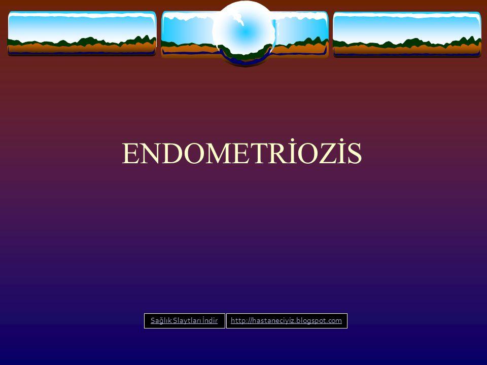  Tanım: 1- Klinik; Endometrial dokunun uterus kavitesi ve muskuler tabakası dışında olması 2- Patofizyolojik; Endometrial bez ve stromanın herikisininde bulunması ve dokuların metabolik aktivitesinin varlığı olarak tanımlanır.