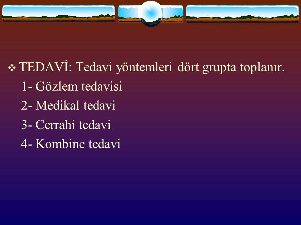  TEDAVİ: Tedavi yöntemleri dört grupta toplanır. 1- Gözlem tedavisi 2- Medikal tedavi 3- Cerrahi tedavi 4- Kombine tedavi