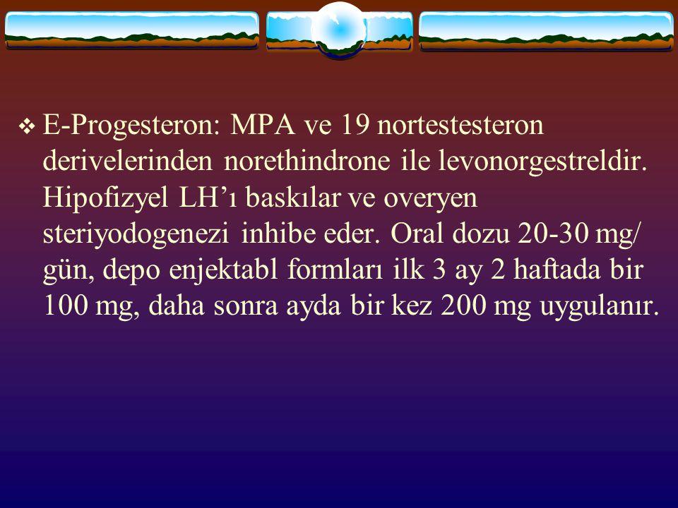  E-Progesteron: MPA ve 19 nortestesteron derivelerinden norethindrone ile levonorgestreldir. Hipofizyel LH'ı baskılar ve overyen steriyodogenezi inhi