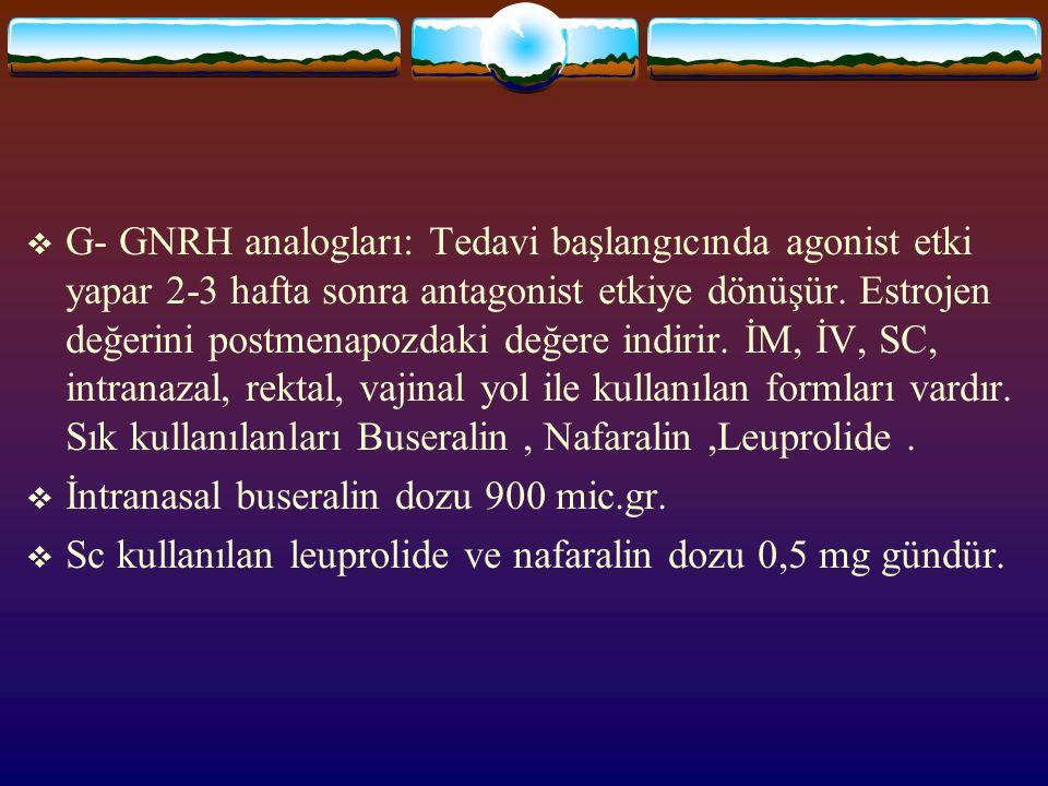  G- GNRH analogları: Tedavi başlangıcında agonist etki yapar 2-3 hafta sonra antagonist etkiye dönüşür. Estrojen değerini postmenapozdaki değere indi