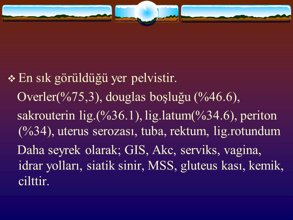  En sık görüldüğü yer pelvistir. Overler(%75,3), douglas boşluğu (%46.6), sakrouterin lig.(%36.1), lig.latum(%34.6), periton (%34), uterus serozası,