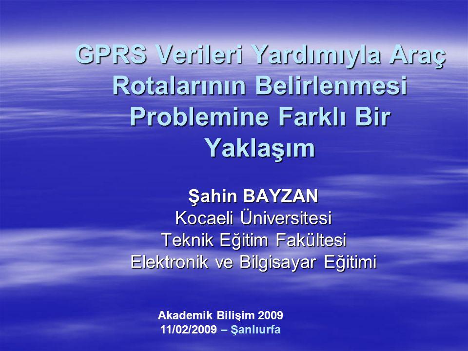 GPRS Verileri Yardımıyla Araç Rotalarının Belirlenmesi Problemine Farklı Bir Yaklaşım Şahin BAYZAN Kocaeli Üniversitesi Teknik Eğitim Fakültesi Elektr