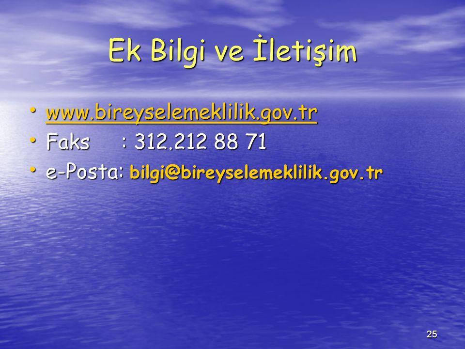 25 Ek Bilgi ve İletişim www.bireyselemeklilik.gov.tr www.bireyselemeklilik.gov.tr www.bireyselemeklilik.gov.tr Faks: 312.212 88 71 Faks: 312.212 88 71 e-Posta: bilgi@bireyselemeklilik.gov.tr e-Posta: bilgi@bireyselemeklilik.gov.tr