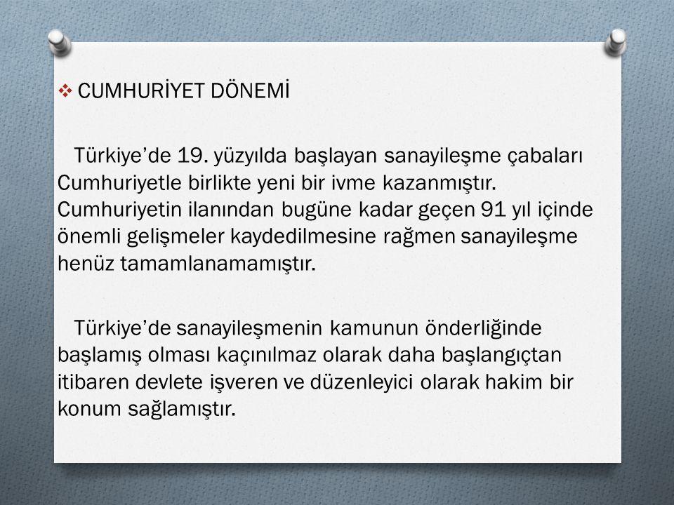  CUMHURİYET DÖNEMİ Türkiye'de 19. yüzyılda başlayan sanayileşme çabaları Cumhuriyetle birlikte yeni bir ivme kazanmıştır. Cumhuriyetin ilanından bugü