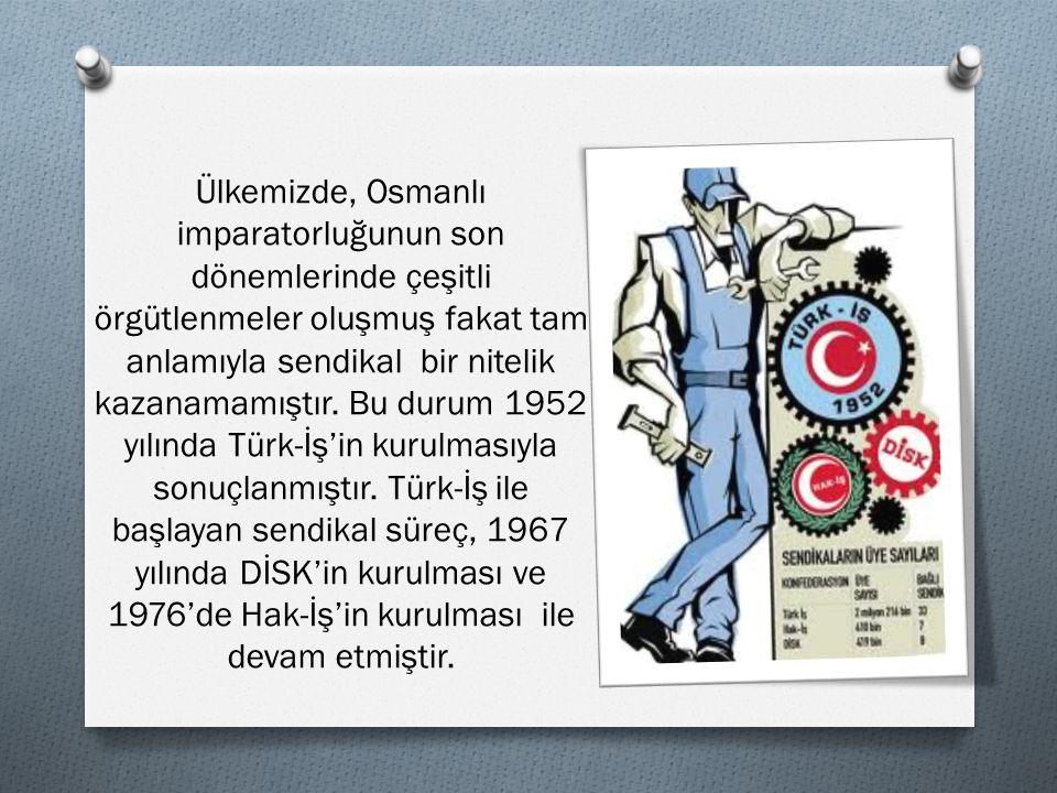 Ülkemizde, Osmanlı imparatorluğunun son dönemlerinde çeşitli örgütlenmeler oluşmuş fakat tam anlamıyla sendikal bir nitelik kazanamamıştır. Bu durum 1