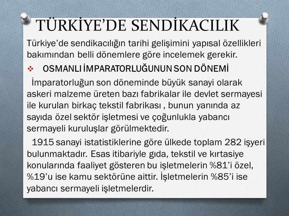 TÜRKİYE'DE SENDİKACILIK Türkiye'de sendikacılığın tarihi gelişimini yapısal özellikleri bakımından belli dönemlere göre incelemek gerekir.  OSMANLI İ