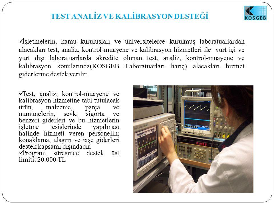 TEST ANALİZ VE KALİBRASYON DESTEĞİ İşletmelerin, kamu kuruluşları ve üniversitelerce kurulmuş laboratuarlardan alacakları test, analiz, kontrol-muayene ve kalibrasyon hizmetleri ile yurt içi ve yurt dışı laboratuarlarda akredite olunan test, analiz, kontrol-muayene ve kalibrasyon konularında(KOSGEB Laboratuarları hariç) alacakları hizmet giderlerine destek verilir.