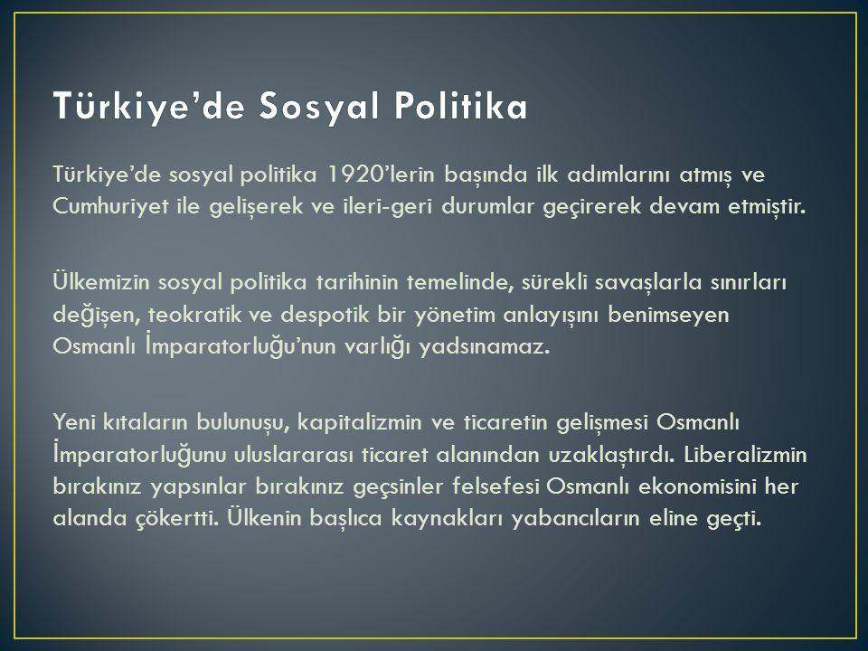 Türkiye'de sosyal politika 1920'lerin başında ilk adımlarını atmış ve Cumhuriyet ile gelişerek ve ileri-geri durumlar geçirerek devam etmiştir.