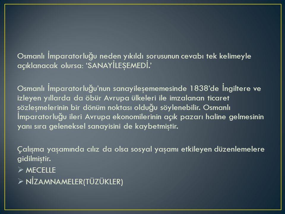 Osmanlı İ mparatorlu ğ u neden yıkıldı sorusunun cevabı tek kelimeyle açıklanacak olursa: 'SANAY İ LEŞEMED İ.' Osmanlı İ mparatorlu ğ u'nun sanayileşememesinde 1838'de İ ngiltere ve izleyen yıllarda da öbür Avrupa ülkeleri ile imzalanan ticaret sözleşmelerinin bir dönüm noktası oldu ğ u söylenebilir.