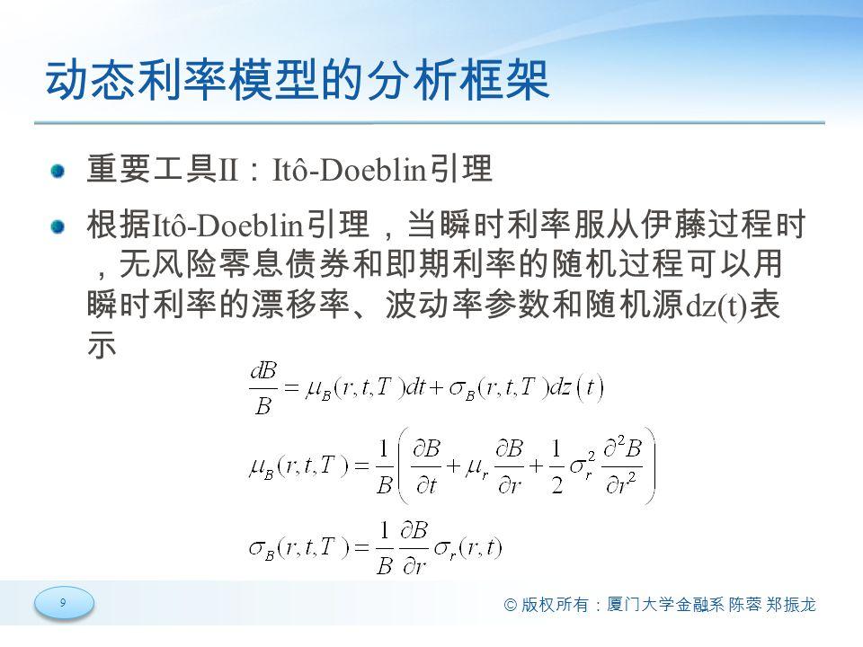9 9 © 版权所有:厦门大学金融系 陈蓉 郑振龙 动态利率模型的分析框架 重要工具 II : Itô-Doeblin 引理 根据 Itô-Doeblin 引理,当瞬时利率服从伊藤过程时 ,无风险零息债券和即期利率的随机过程可以用 瞬时利率的漂移率、波动率参数和随机源 dz(t) 表 示
