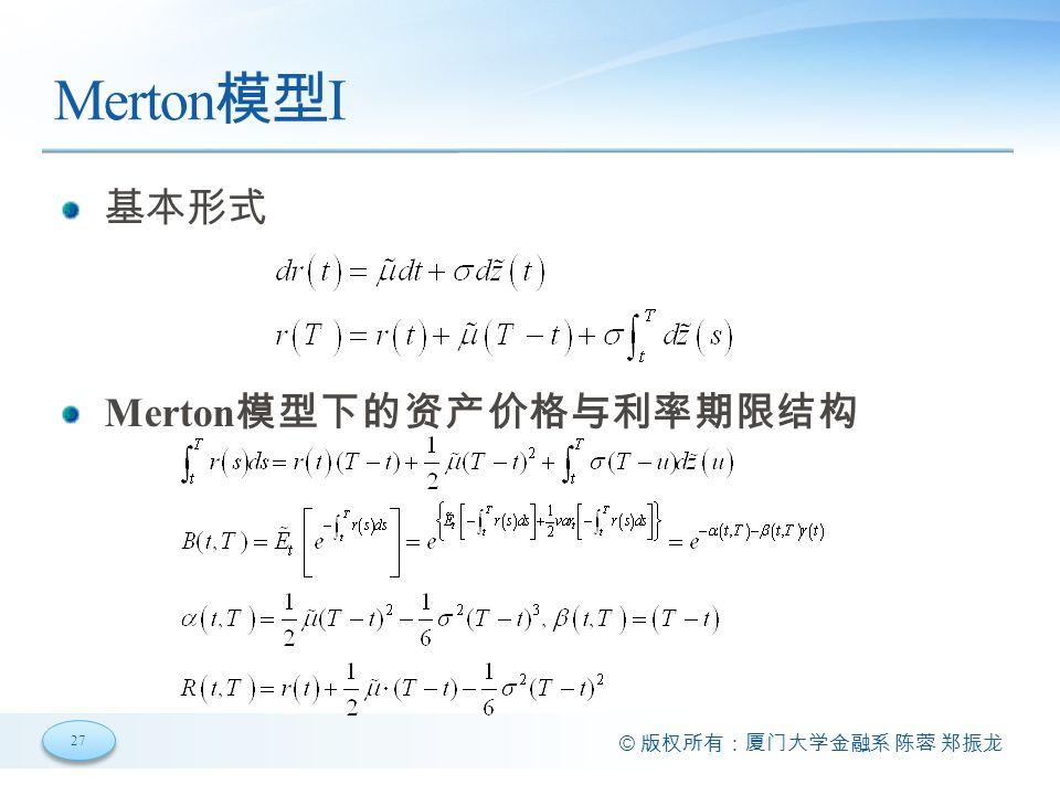 27 © 版权所有:厦门大学金融系 陈蓉 郑振龙 Merton 模型 I 基本形式 Merton 模型下的资产价格与利率期限结构