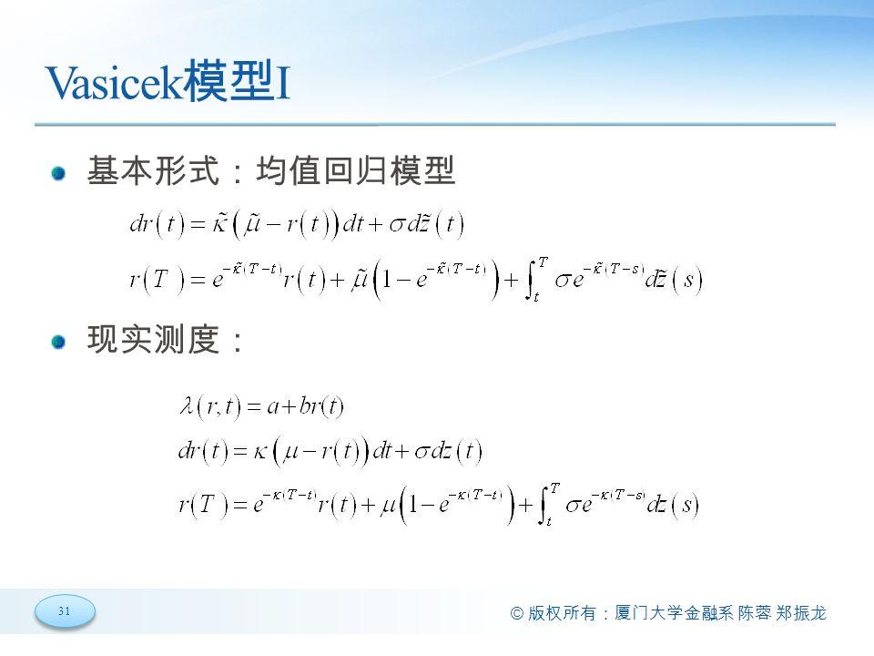 31 © 版权所有:厦门大学金融系 陈蓉 郑振龙 Vasicek 模型 I 基本形式:均值回归模型 现实测度: