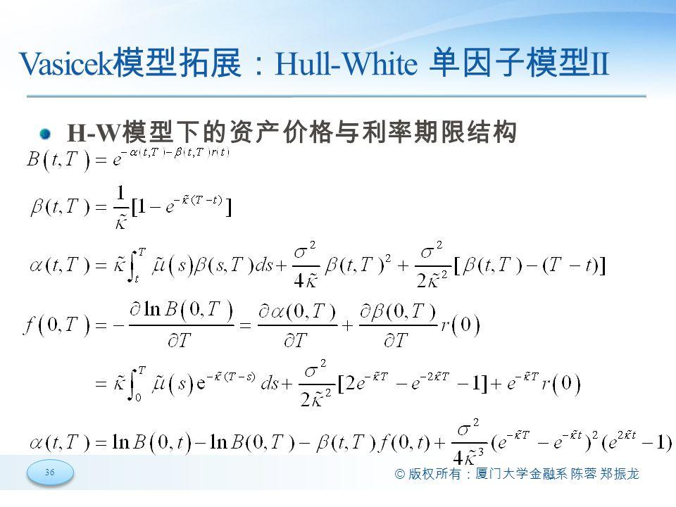 36 © 版权所有:厦门大学金融系 陈蓉 郑振龙 Vasicek 模型拓展: Hull-White 单因子模型 II H-W 模型下的资产价格与利率期限结构