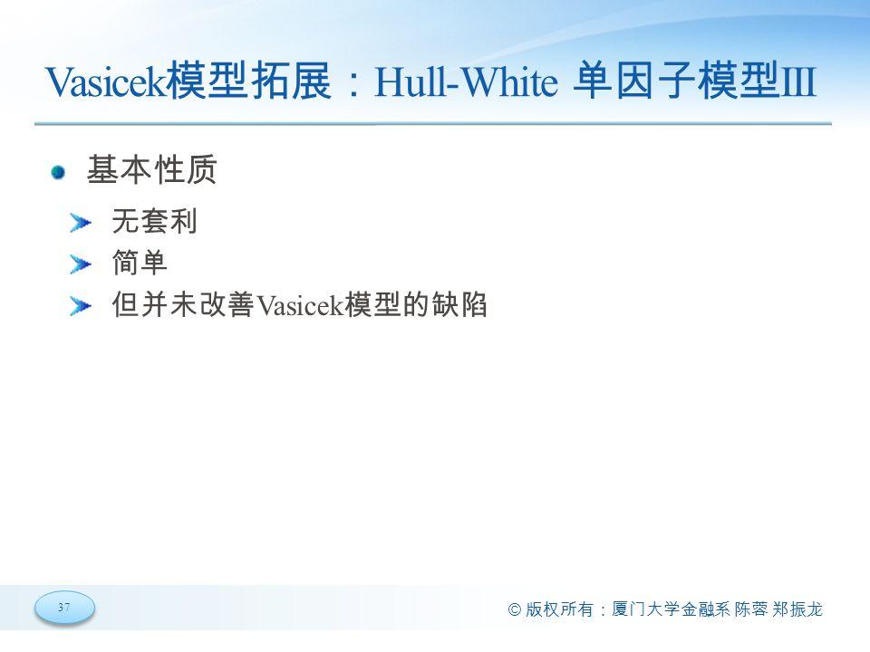 37 © 版权所有:厦门大学金融系 陈蓉 郑振龙 Vasicek 模型拓展: Hull-White 单因子模型 III 基本性质 无套利 简单 但并未改善 Vasicek 模型的缺陷