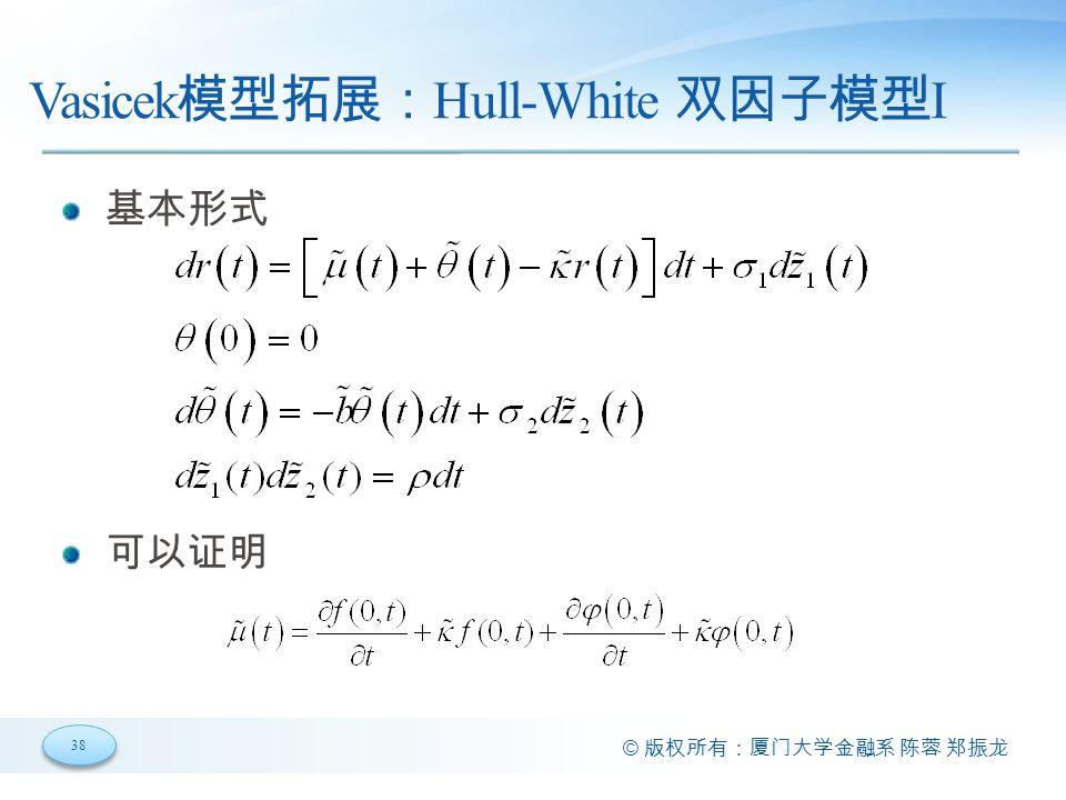 38 © 版权所有:厦门大学金融系 陈蓉 郑振龙 Vasicek 模型拓展: Hull-White 双因子模型 I 基本形式 可以证明