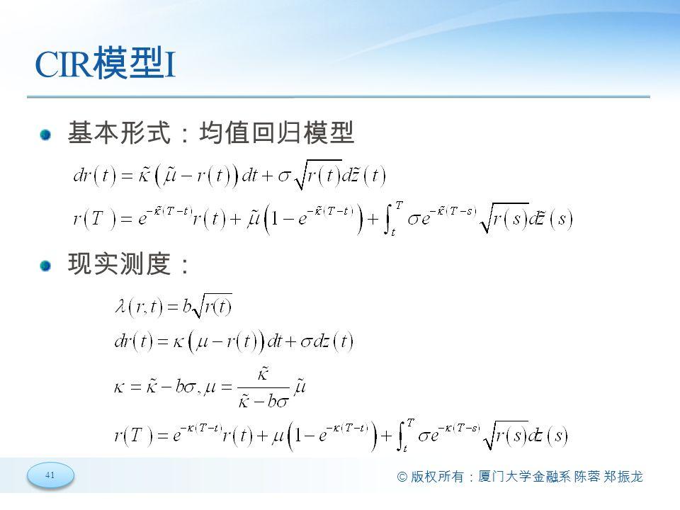 41 © 版权所有:厦门大学金融系 陈蓉 郑振龙 CIR 模型 I 基本形式:均值回归模型 现实测度: