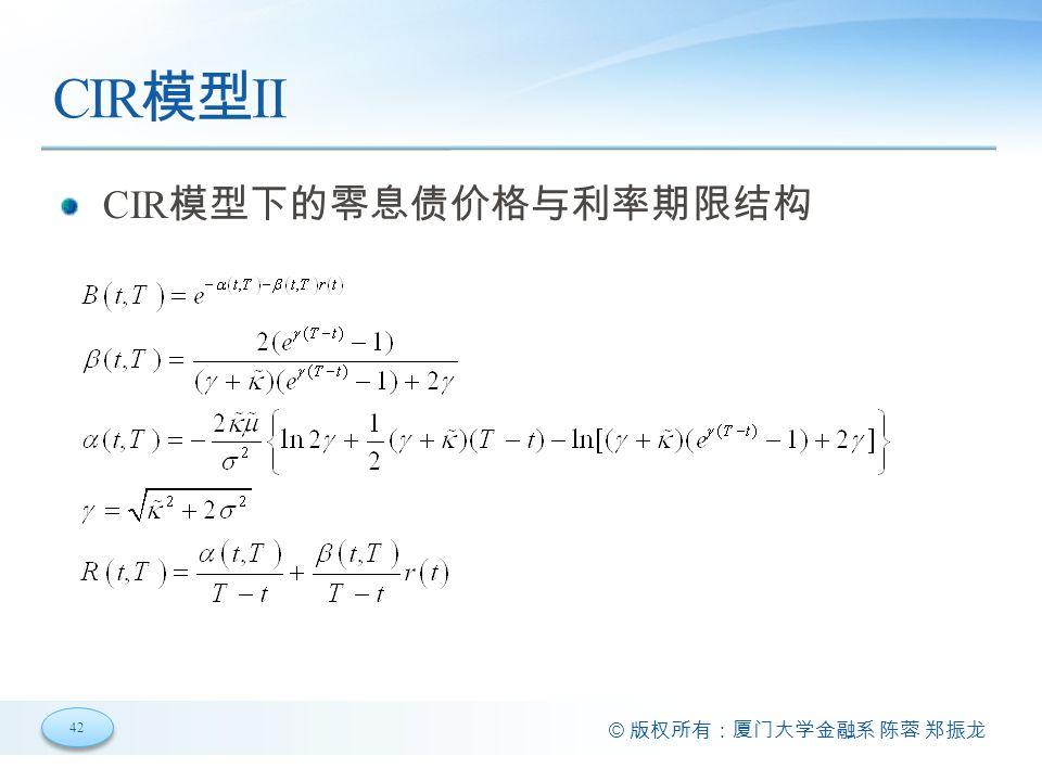 42 © 版权所有:厦门大学金融系 陈蓉 郑振龙 CIR 模型 II CIR 模型下的零息债价格与利率期限结构