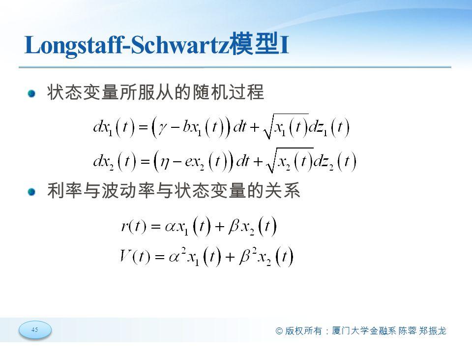 45 © 版权所有:厦门大学金融系 陈蓉 郑振龙 Longstaff-Schwartz 模型 I 状态变量所服从的随机过程 利率与波动率与状态变量的关系